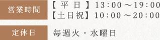 営業時間 【土日祝】10:00~20:00【 平 日 】13:00~19:00 定休日 毎週火・水曜日