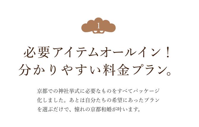 必要アイテムオールイン!分かりやすい料金プラン。京都での神社挙式に必要なものをすべてパッケージ化しました。あとは自分たちの希望にあったプランを選ぶだけで、憧れの京都の和婚が叶います。
