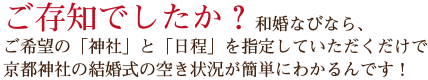 ご存知でしたか?和婚なびなら、ご希望の「神社」と「日程」を指定していだだくだけで京都神社の結婚式の空き状況が簡単に分かるんです。